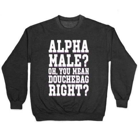 Alpha Male? Oh, You Mean Douchebag right? Pullover