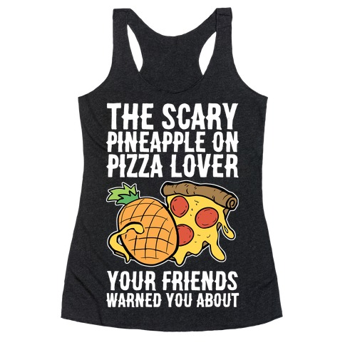 The Scary Pineapple On Pizza Lover Your Friends Warned You About Racerback Tank Top