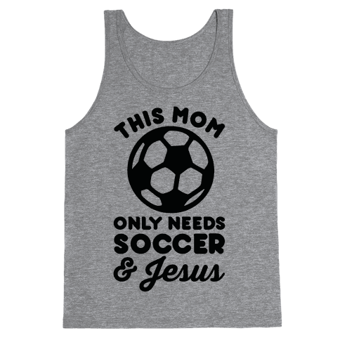 This Mom Only Needs Soccer and Jesus Tank Top