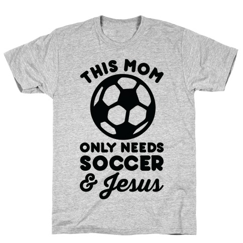 This Mom Only Needs Soccer and Jesus Mens T-Shirt