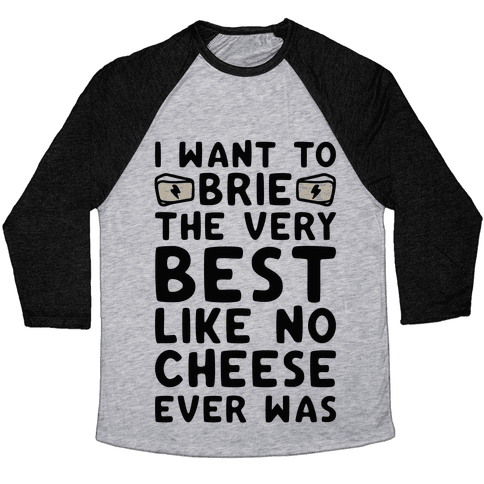 I Want To Brie The Very Best Like No Cheese Ever Was Parody Baseball Tee