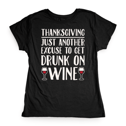 Thanksgiving Just Another Excuse To Get Drunk On Wine White Print Womens T-Shirt