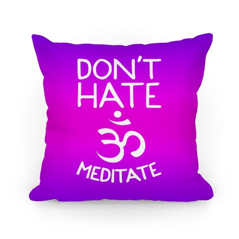 Don't Hate Meditate Pillow