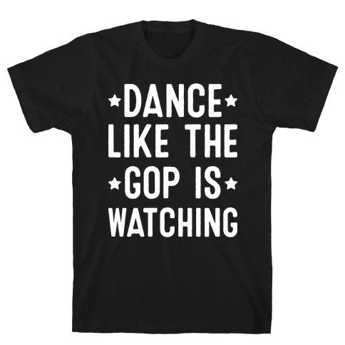 Dance Like The GOP Is Watching T-Shirt