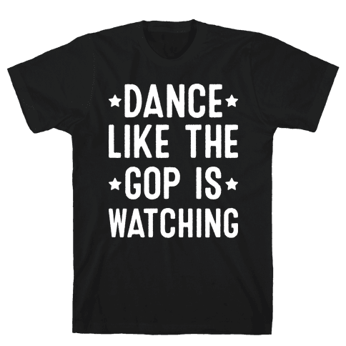 Dance Like The GOP Is Watching Mens T-Shirt
