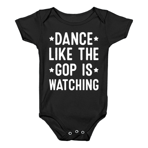 Dance Like The GOP Is Watching Baby Onesy