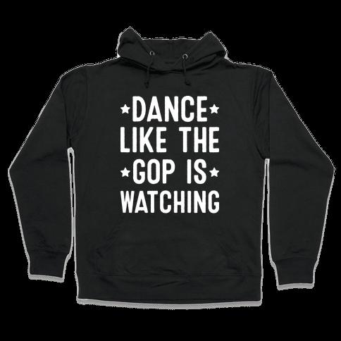 Dance Like The GOP Is Watching Hooded Sweatshirt