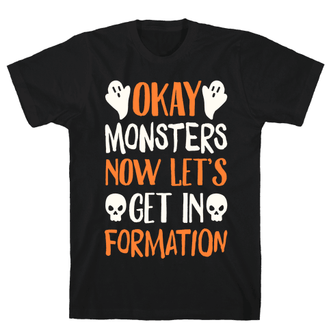 Okay Monsters Now Let's Get in Formation Mens T-Shirt