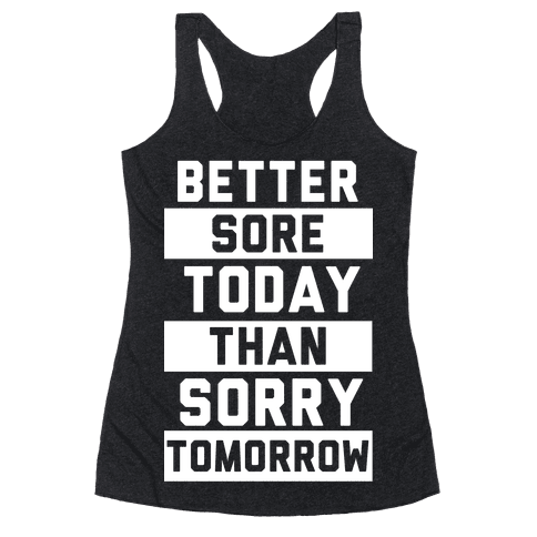 Better Sore Today Than Sorry Tomorrow Racerback Tank Top