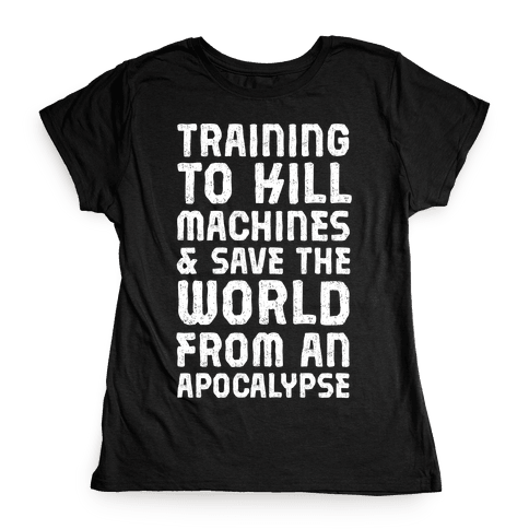 Training To Kill Machines & Save The World From An Apocalypse Womens T-Shirt