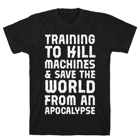 Training To Kill Machines & Save The World From An Apocalypse Mens T-Shirt