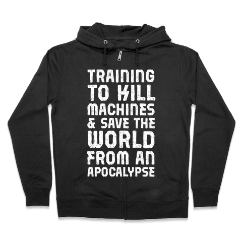 Training To Kill Machines & Save The World From An Apocalypse Zip Hoodie