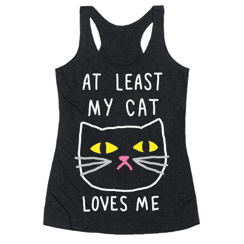 At Least My Cat Loves Me Racerback Tank Top