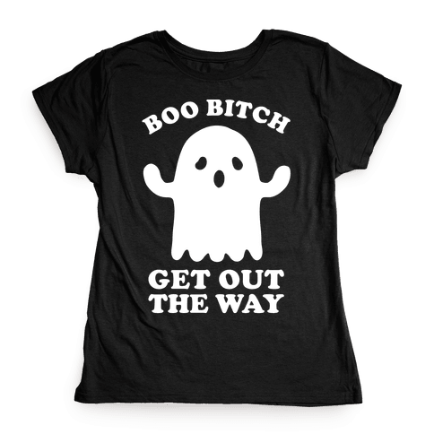 Boo Bitch Get Out The Way Womens T-Shirt