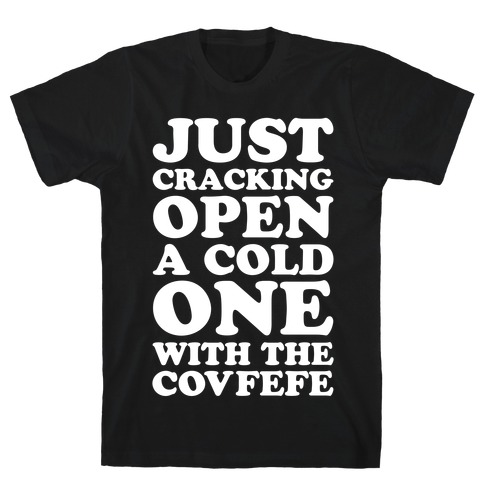 Just Cracking Open A Cold One With The Covfefe T-Shirt