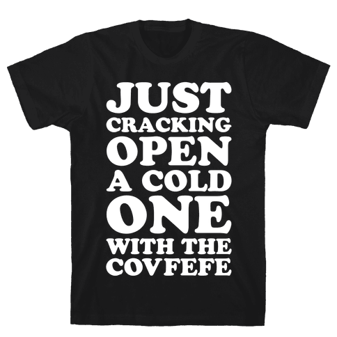 Just Cracking Open A Cold One With The Covfefe Mens T-Shirt