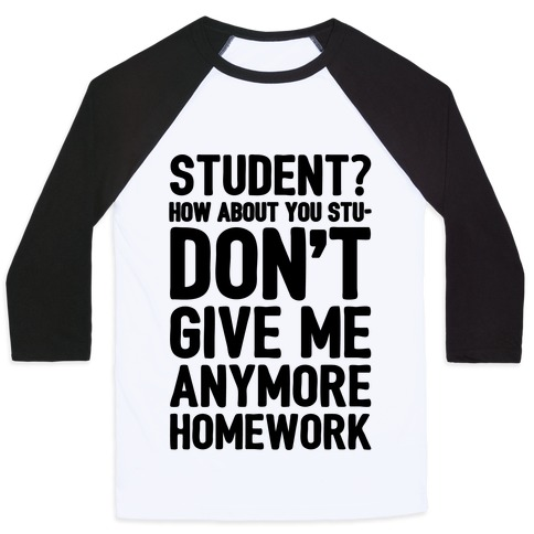 Student How About You Studon't Give Me Anymore Homework Baseball Tee