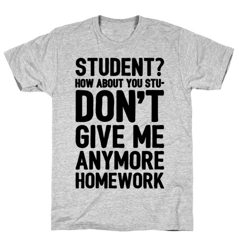Student How About You Studon't Give Me Anymore Homework T-Shirt
