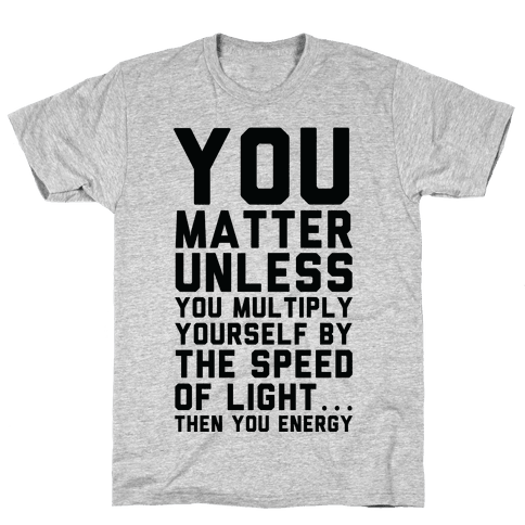 You Matter Unless You Multiply Yourself by the Speed of Light Mens/Unisex T-Shirt