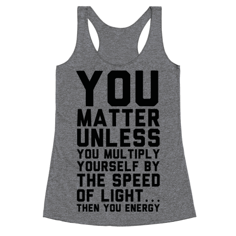 You Matter Unless You Multiply Yourself by the Speed of Light Racerback Tank Top