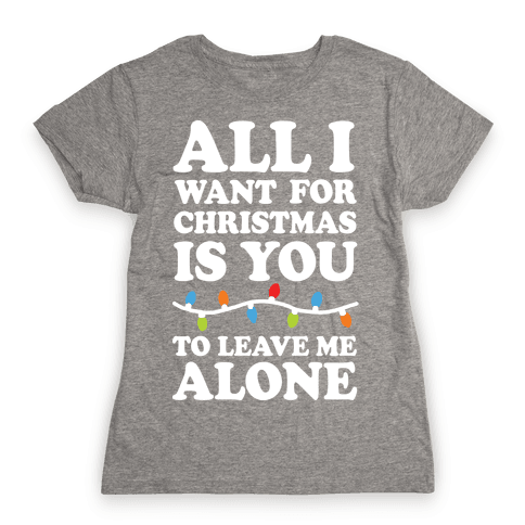 All I Want For Christmas Is You To Leave Me Alone Womens T-Shirt