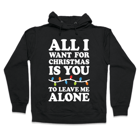 All I Want For Christmas Is You To Leave Me Alone Hooded Sweatshirt
