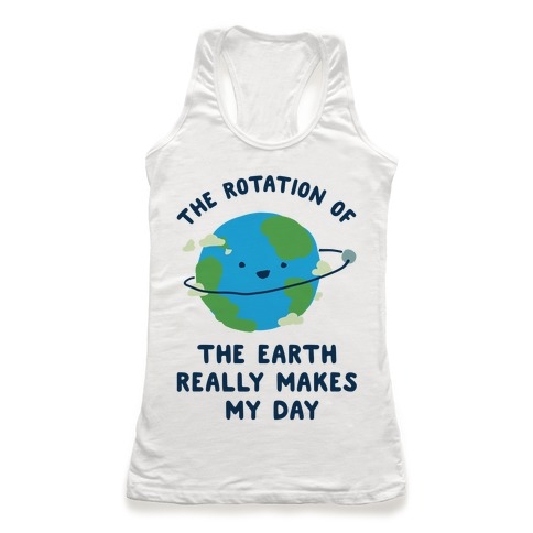 The Rotation of the Earth Really Makes My Day Racerback Tank Top
