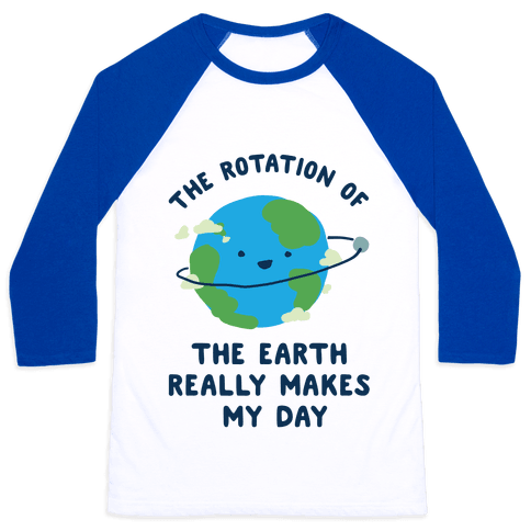 The Rotation of the Earth Really Makes My Day Baseball Tee