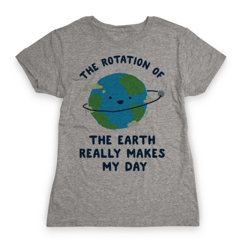 The Rotation of the Earth Really Makes My Day Womens T-Shirt