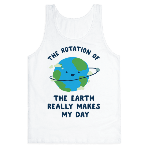 The Rotation of the Earth Really Makes My Day Tank Top