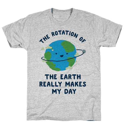 The Rotation of the Earth Really Makes My Day Mens T-Shirt