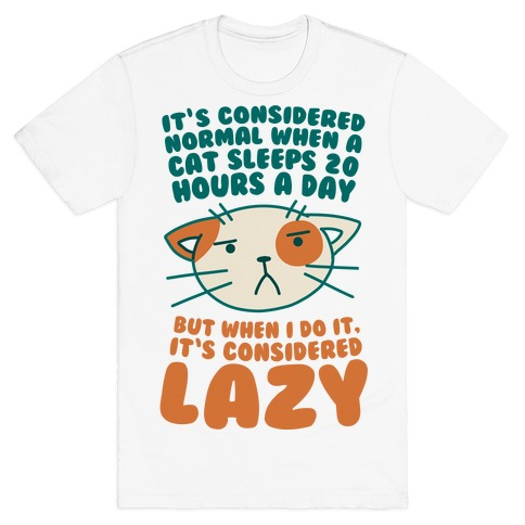 It's Considered Normal When A Cat Sleeps 20 Hours, But... T-Shirt