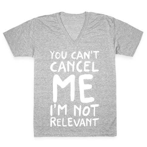 You Can't Cancel Me I'm Not Relevant  V-Neck Tee Shirt