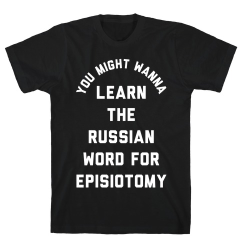 You Might Wanna Learn The Russian Word For Episiotomy T-Shirt