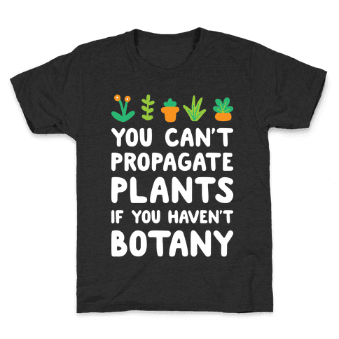 You Can't Propagate Plants If You Haven't Botany Kids T-Shirt