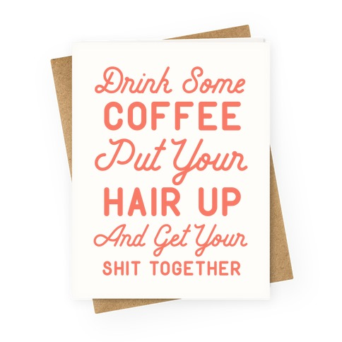 Drink Some Coffee Put Your Hair Up Greeting Card