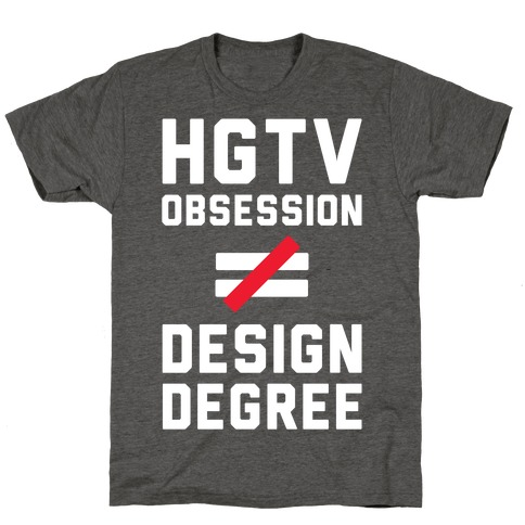 HGTV Obsession Not Equal To a Design Degree. T-Shirt