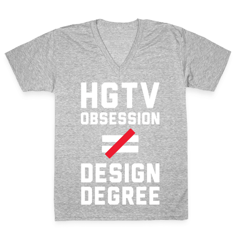 HGTV Obsession Not Equal To a Design Degree. V-Neck Tee Shirt
