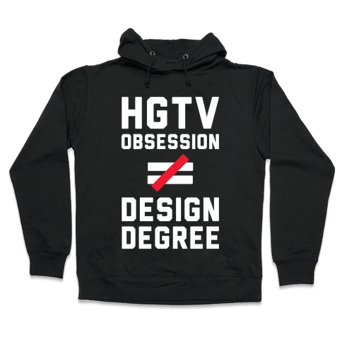 HGTV Obsession Not Equal To a Design Degree. Hooded Sweatshirt