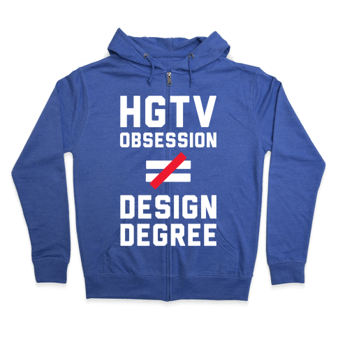 HGTV Obsession Not Equal To a Design Degree. Zip Hoodie