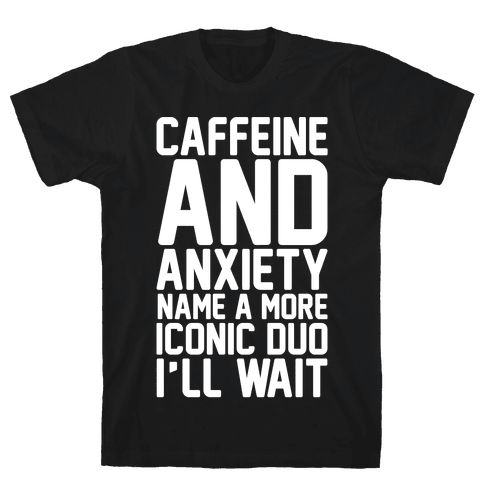 Caffeine and Anxiety Name A More Iconic Duo  Mens T-Shirt