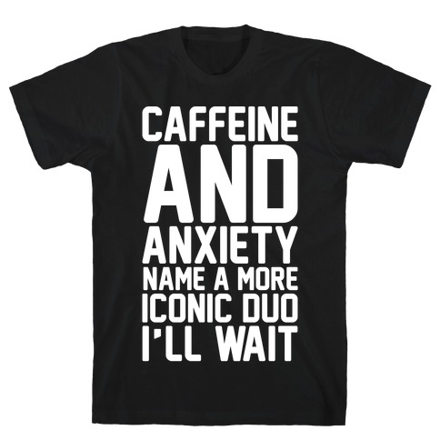 Caffeine and Anxiety Name A More Iconic Duo T-Shirt