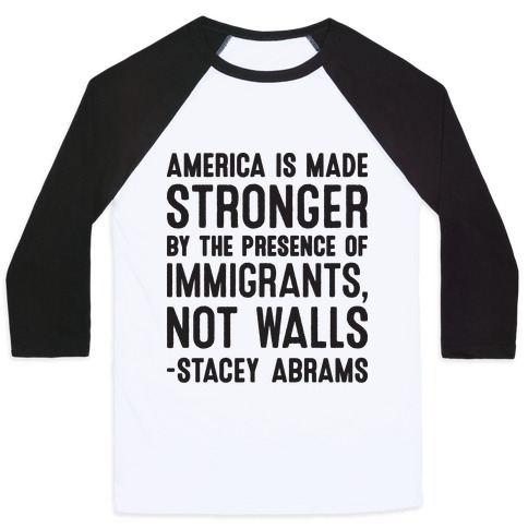America Is Made Stronger By The Presence of Immigrants, Not Walls - Stacey Abrams Quote Baseball Tee