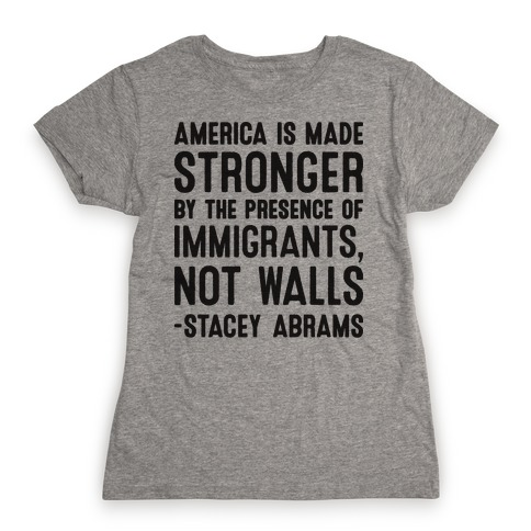 America Is Made Stronger By The Presence of Immigrants, Not Walls - Stacey Abrams Quote Womens T-Shirt