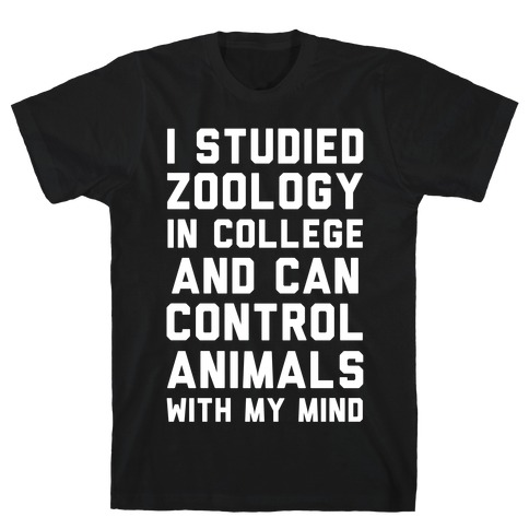 I Studied Zoology In College and Can Control Animals with my Mind T-Shirt