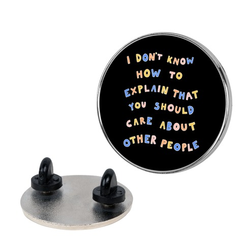 I Don't Know How To Explain That You Should Care About Other People Pin