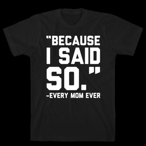 Because I Said So Said Every Mom Ever Mens T-Shirt