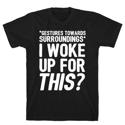 I Woke Up For THIS? T-Shirt