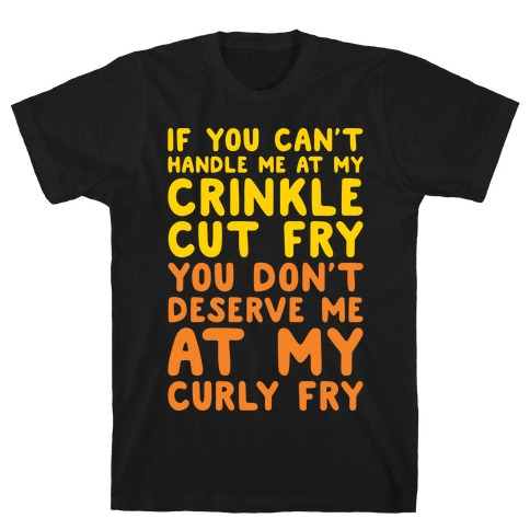 If You Can't Handle Me At My Crinkle Cut Fry You Don't Deserve Me At My Curly Fry White Print T-Shirt