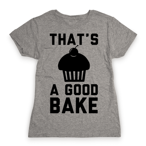 That's a Good Bake Womens T-Shirt